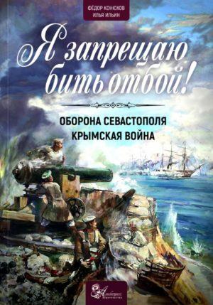Конюхов Ф.Ф. Ильин И.И. Я запрещаю бить отбой! Оборона Севастополя. Крымская война